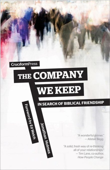 The Company We Keep: In Search of Biblical Friendship, by Jonathan Holmes