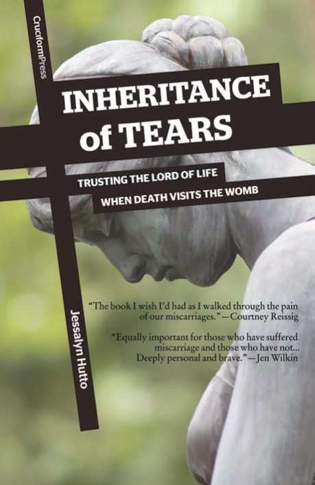 Inheritance of Tears; Trusting the Lord of Life when Death Visits the Womb, by Jessalyn Hutto
