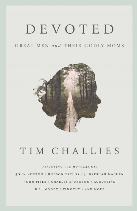 Devoted: Great Men and Their Godly Moms, by Tim Challies