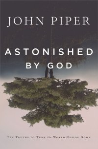 Astonished by God, by John Piper