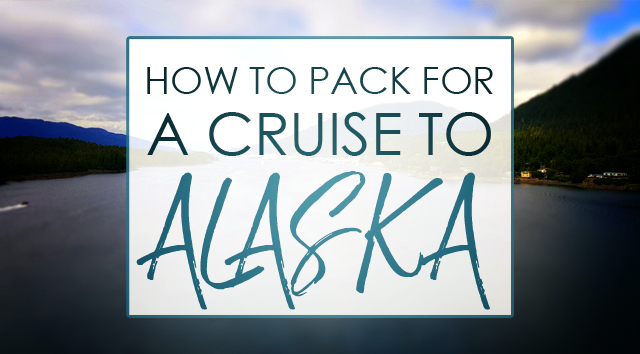 How to Pack for a Cruise to Alaska
