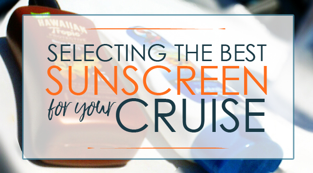 Selecting the Best Sunscreen for Your Cruise
