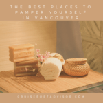 The Best Places to Pamper Yourself In Vancouver