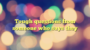 Tough questions from someone who says they