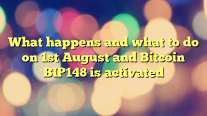 What happens and what to do on 1st August and Bitcoin BIP148 is activated