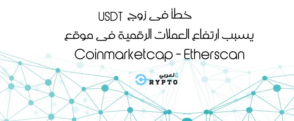 ارتفاع جنوني للعملات بموقع Coinmarketcap و Etherscan بسبب خطأ فى زوج USDT