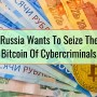 Russia Wants To Seize The Bitcoin Of Cybercriminals