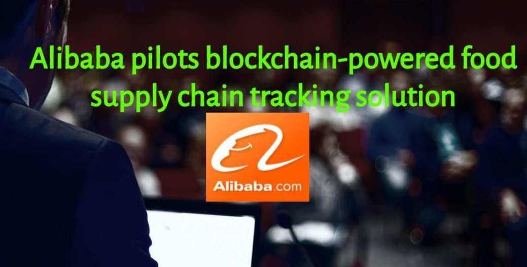 Alibaba Pilots Blockchain Powered Food Supply Chain Tracking Solution