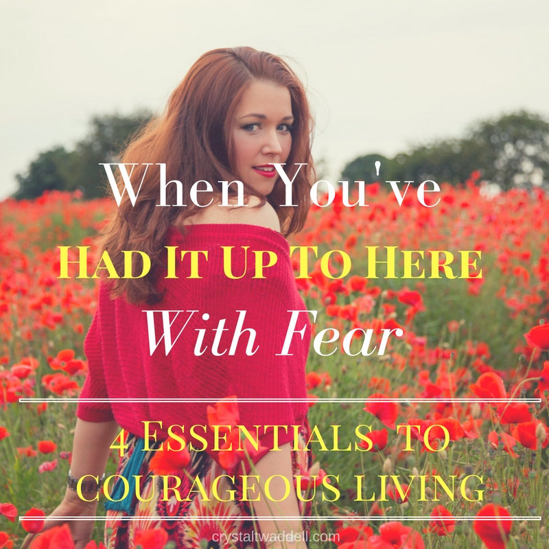 When You've Had It Up To Here With Fear-4 Essentials to Courageous Living