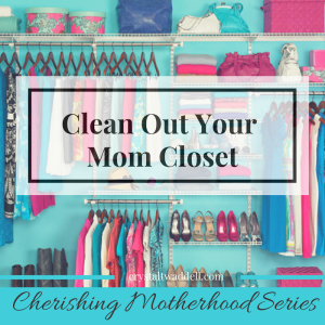 Clean Out Your Mom Closet: Cherishing Motherhood Series