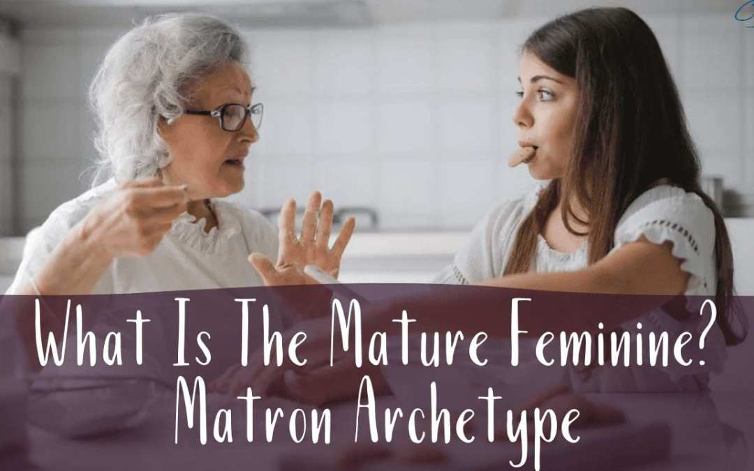 What Is The Mature Feminine? The Matron Archetype