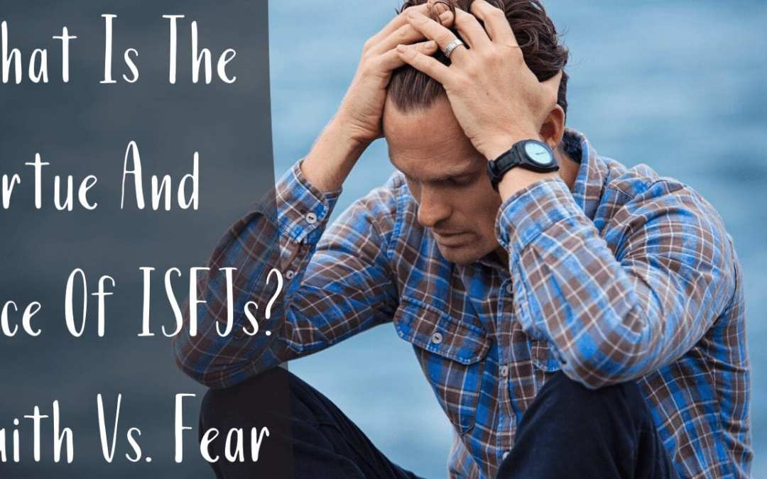 What Is The Virtue And Vice Of ISFJs? Faith Vs. Fear