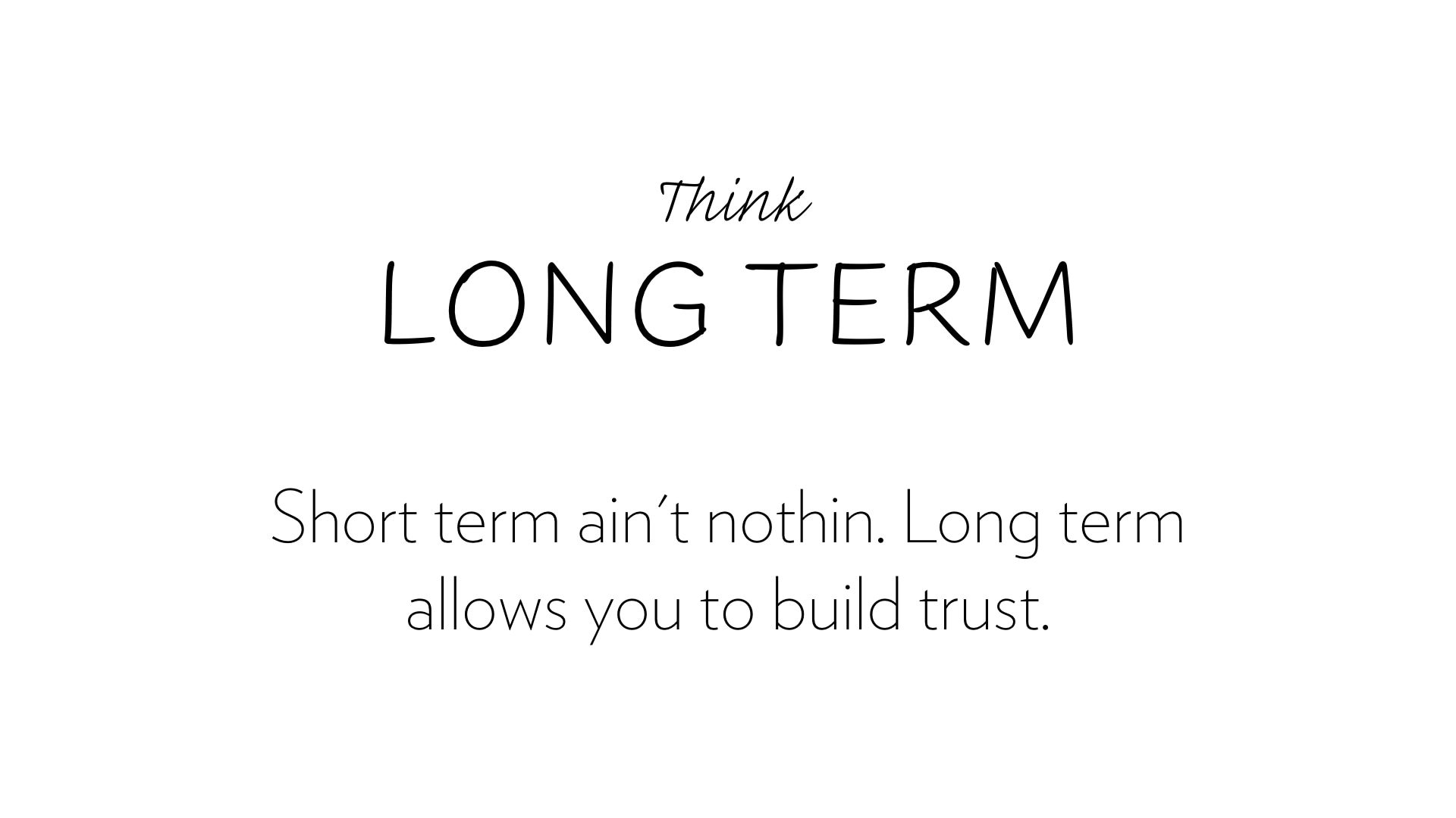 Thing long term, it allows you to build trust.