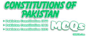 MCQs of All 1956, 1962 & 1973 Constitutions of Pakistan with their answers
