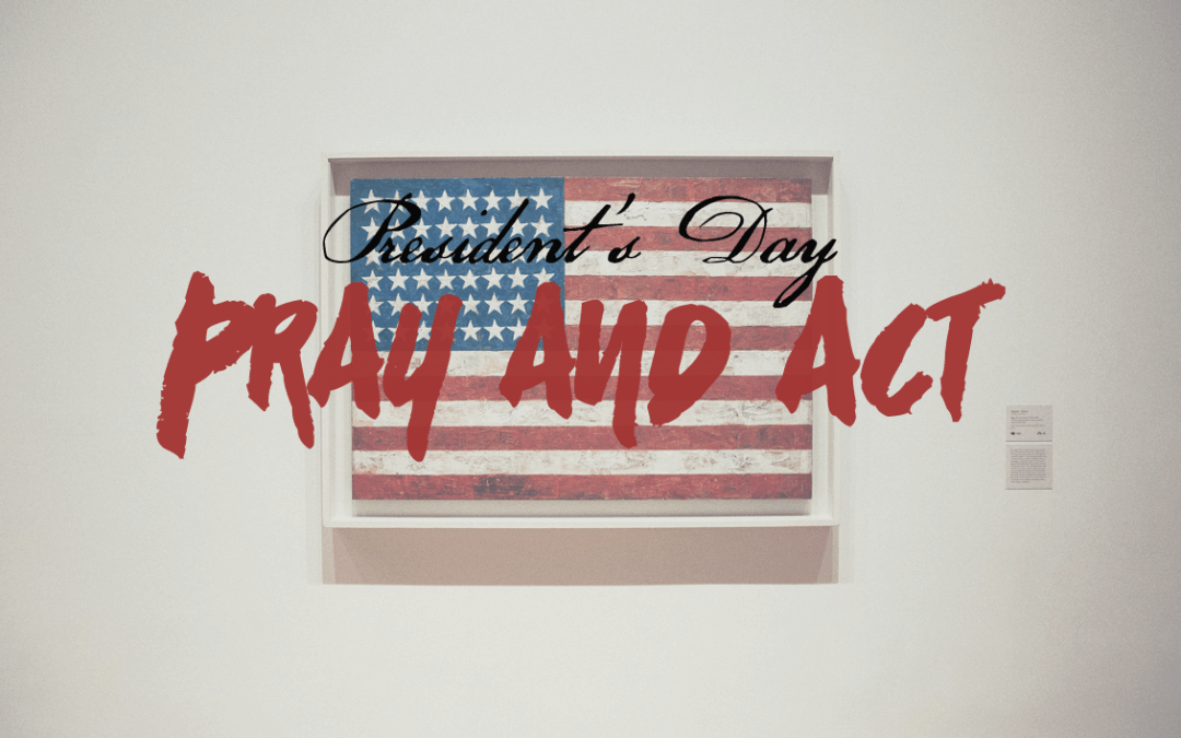 This Presidents Day – Pray and Act