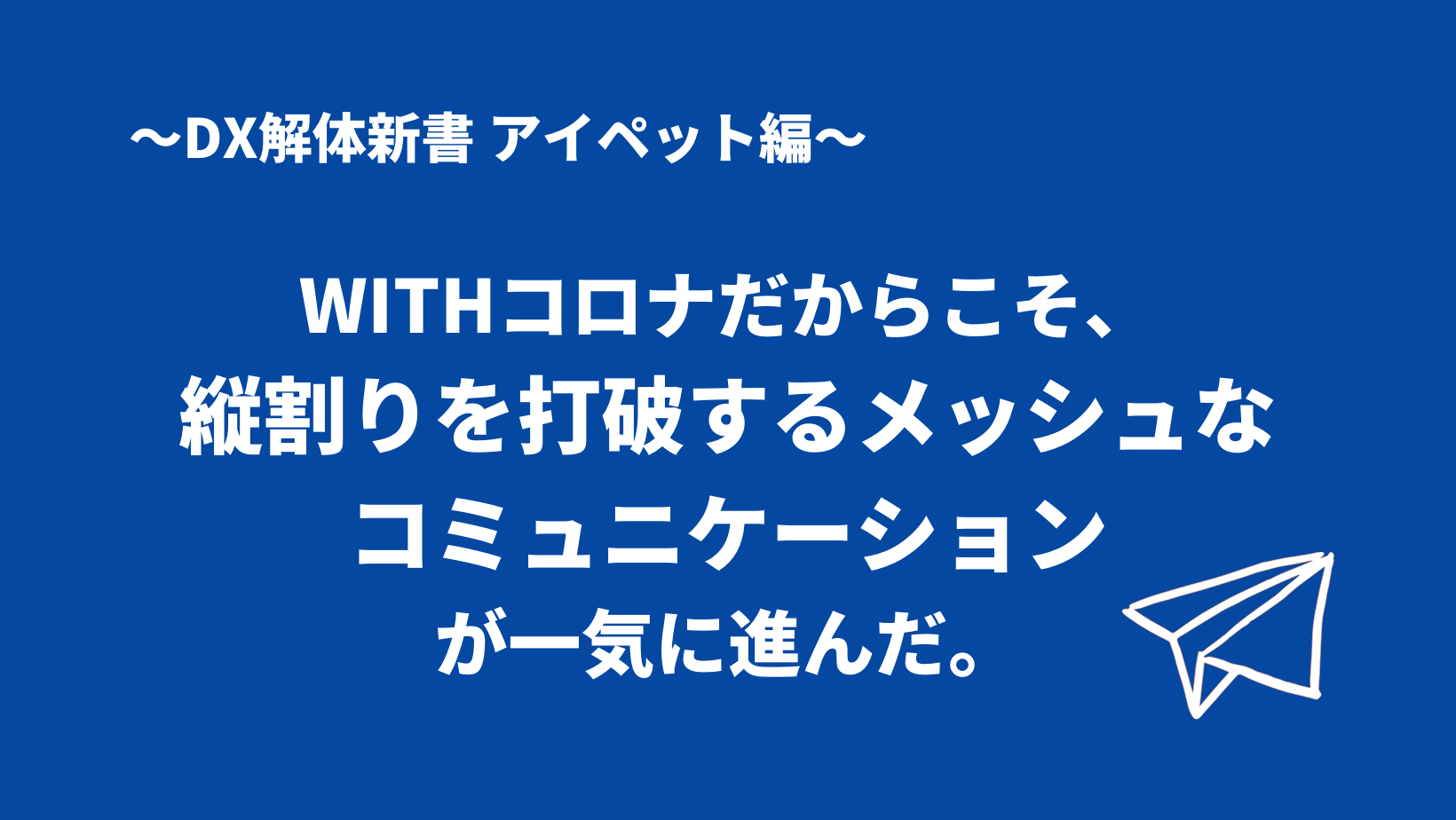WITHコロナだからこそ、縦割りを打破するメッシュなコミュニケーションが一気に進んだ。  DX解体新書 アイペット編   一般社団法人 日本CTO協会