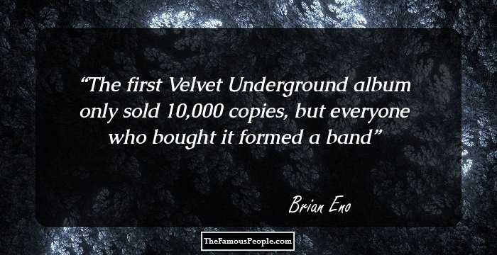 The first Velvet Underground album only sold 10,000 copies, but everyone who bought it formed a band - Brian Eno