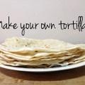 make your own tortillas
