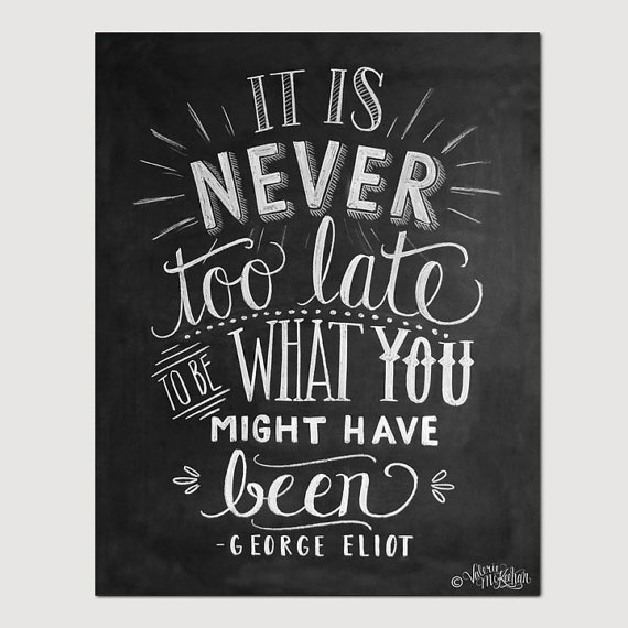 inspirational quotes: it is never too late to be what you might have been