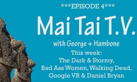 Mai Tai T.V. #4: The Walking Dead, Bad Ass Women, Danial Bryan Retires, Google Cardboard