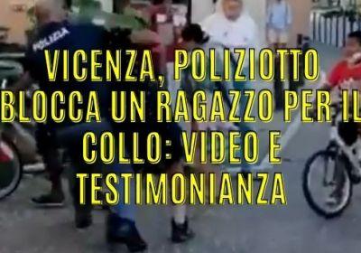 Vicenza, poliziotto blocca un ragazzo per il collo: video e testimonianza