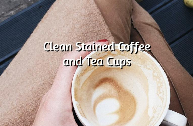Clean Stained Coffee and Tea Cups