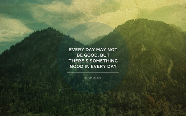 Every day may not be good, but there is good in every day