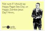 not-sure-if-i-should-say-happy-pagan-sex-day-or-happy-zombie-jesus-day-hmm-5c584