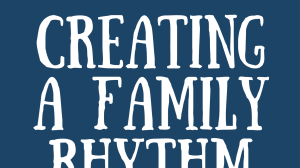 Create a Family Rhythm (E-book)- Spend Your Days How You Want to Spend Your Lives