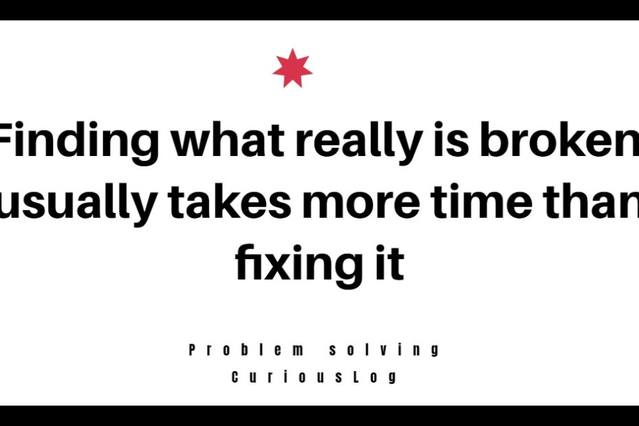 Finding out what is really broken, usually takes more time than fixing it !