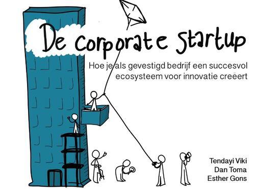 De Corporate Startup - Hoe je als gevestigd bedrijf een ecosysteem voor innovatie creëert - Dan Toma, Esther Gons, Tendayi Viki - Hardcover