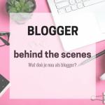 Behind the scenes | Wat doe je nou allemaal als blogger?