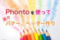 "Phontoの使い方を覚えて、スマホでバナーやヘッダーを""楽々""作成しよう"