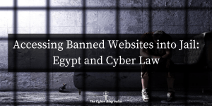 Accessing Banned Websites into Jail: Egypt & Cyber Law