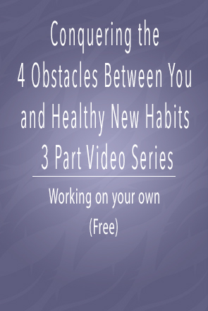 Conquering the 4 Obstacles Between You and healthy New Habits 3 part video series