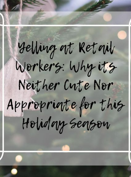Yelling at Retail Workers: Why its Neither Cute NOR Appropriate this Holiday Season