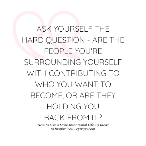 quote: ask yourself the hard question - are the people you're surrounding yoruself with contributing to who you want to become, or are they holding you back from it? - cynspo.com. How to Live a More Intentional Life: 23 Ideas to Inspire You
