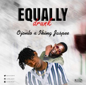 {Mp3 Download} Ojonlo x King Jaspee – Equally Drunk