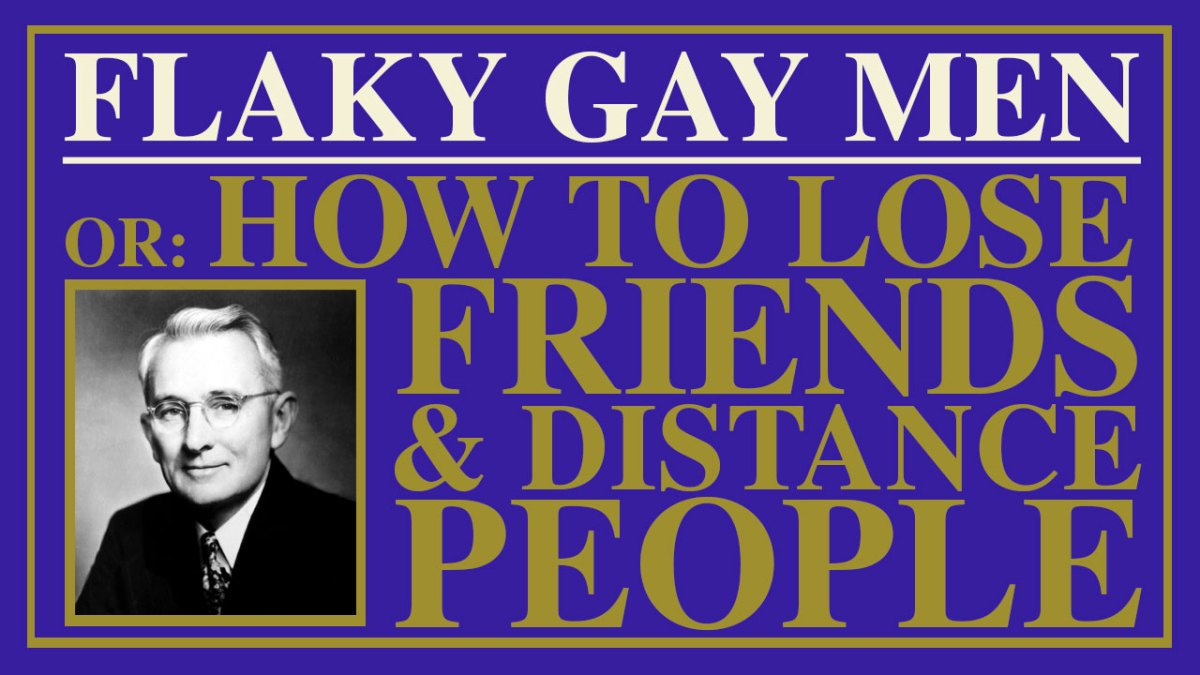 FLAKY GAY MEN or: How To Lose Friends And Distance People