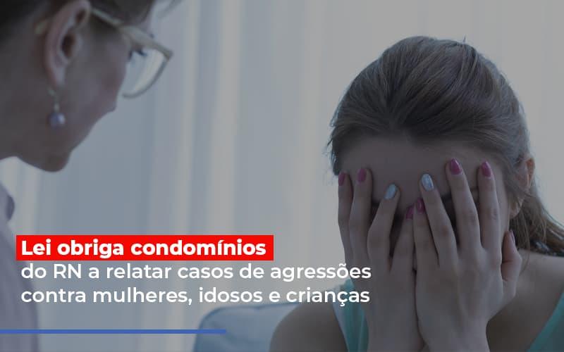 Lei Obriga Condominios Do Rn A Relatar Casos De Agressoes Contra Mulheres Idosos E Criancas - Cysne Administradora de bens e Condomínios