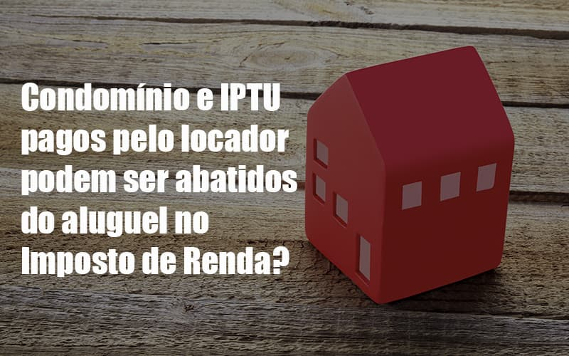 Condomínio E Iptu Pagos Pelo Locador Podem Ser Abatidos Do Aluguel No Imposto De Renda Post - Cysne Administradora de bens e Condomínios