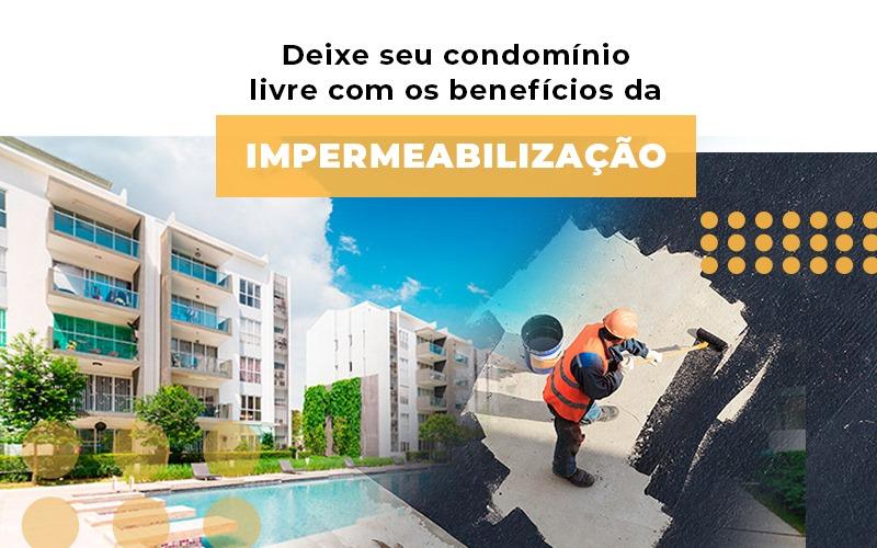Deixe Seu Condominio Livre Com Os Beneficios Da Impermeabilizacao - Cysne Administradora de bens e Condomínios