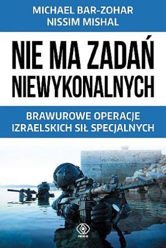 Michael Bar-Zohar & Nissim Mishal – Nie ma zadań niewykonalnych. Brawurowe operacje izraelskich sił specjalnych