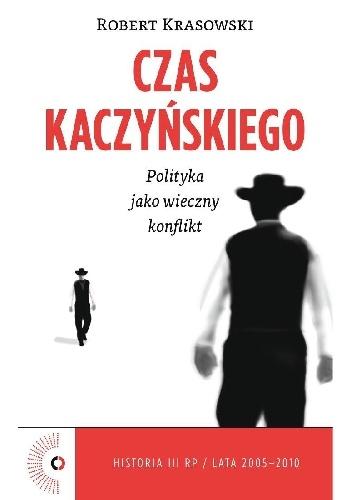Czas Kaczyńskiego. Polityka jako wieczny konflikt – Robert Krasowski