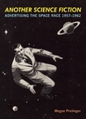 Another Science Fiction: Advertising the Space Race 1957-1962