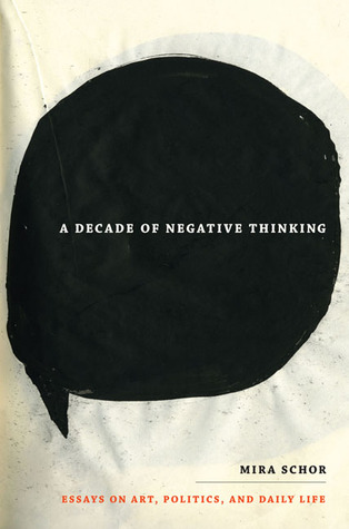 A decade of negative thinking : essays on art, politics, and daily life / Mira Schor