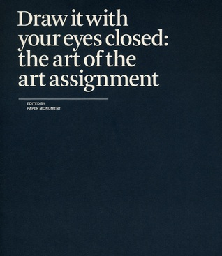 Draw it with your eyes closed : the art of the art assignment / edited by Paper Monument