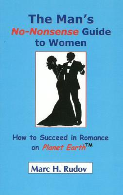 The Man's No Nonsense Guide to Women: How to Succeed in Romance on Planet Earth