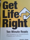 Get Life Right: Ten Minute Reads: Your Companion for Personal Growth, Prosperity and Fulfillment