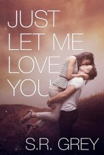 Review:  Just Let Me Love You – S. R. Grey